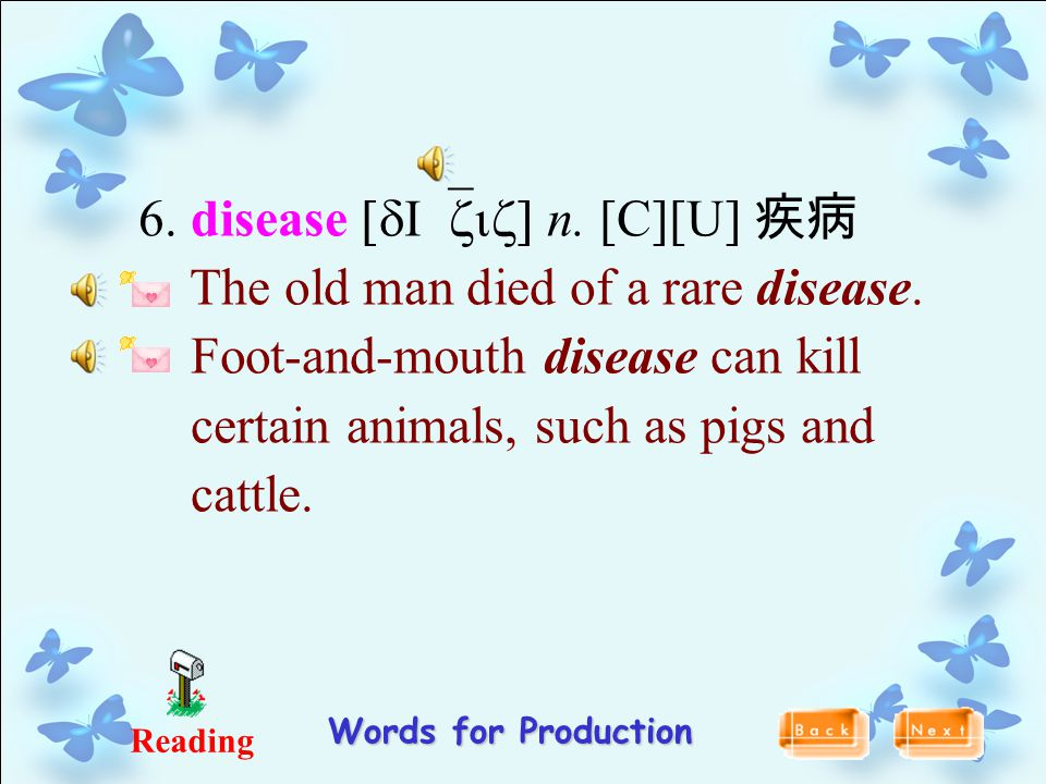 Reading 6. disease [dI`ziz] n. [C][U] 疾病 The old man died of a rare disease. Foot-and-mouth disease can kill certain animals, such as pigs and cattle.