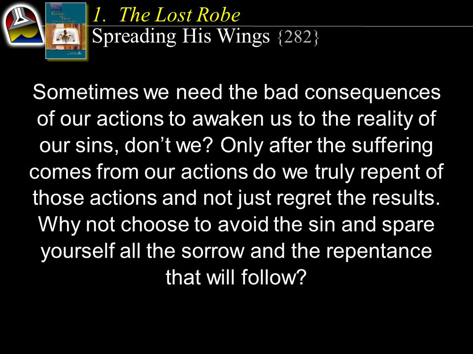 Sometimes we need the bad consequences of our actions to awaken us to the reality of our sins, don't we.