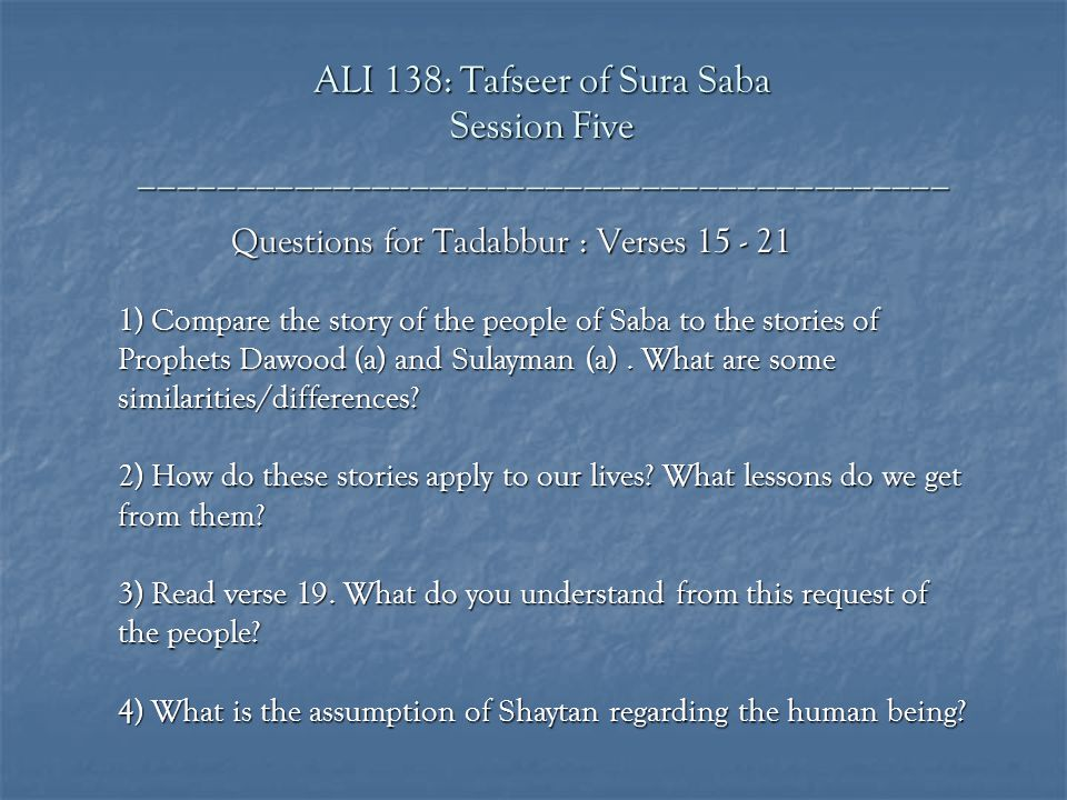 ALI 138: Tafseer of Sura Saba Session Five __________________________________________ Questions for Tadabbur : Verses 15 - 21 1) Compare the story of the people of Saba to the stories of Prophets Dawood (a) and Sulayman (a).