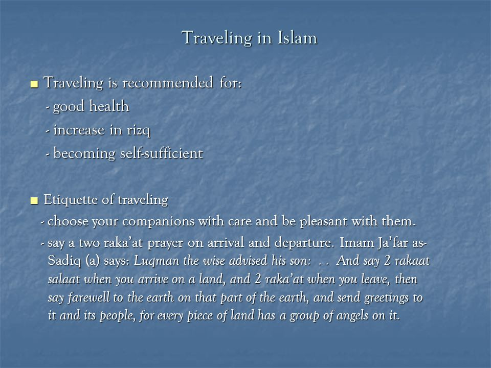 Traveling in Islam ■ Traveling is recommended for: - good health - good health - increase in rizq - increase in rizq - becoming self-sufficient - becoming self-sufficient ■ Etiquette of traveling - choose your companions with care and be pleasant with them.
