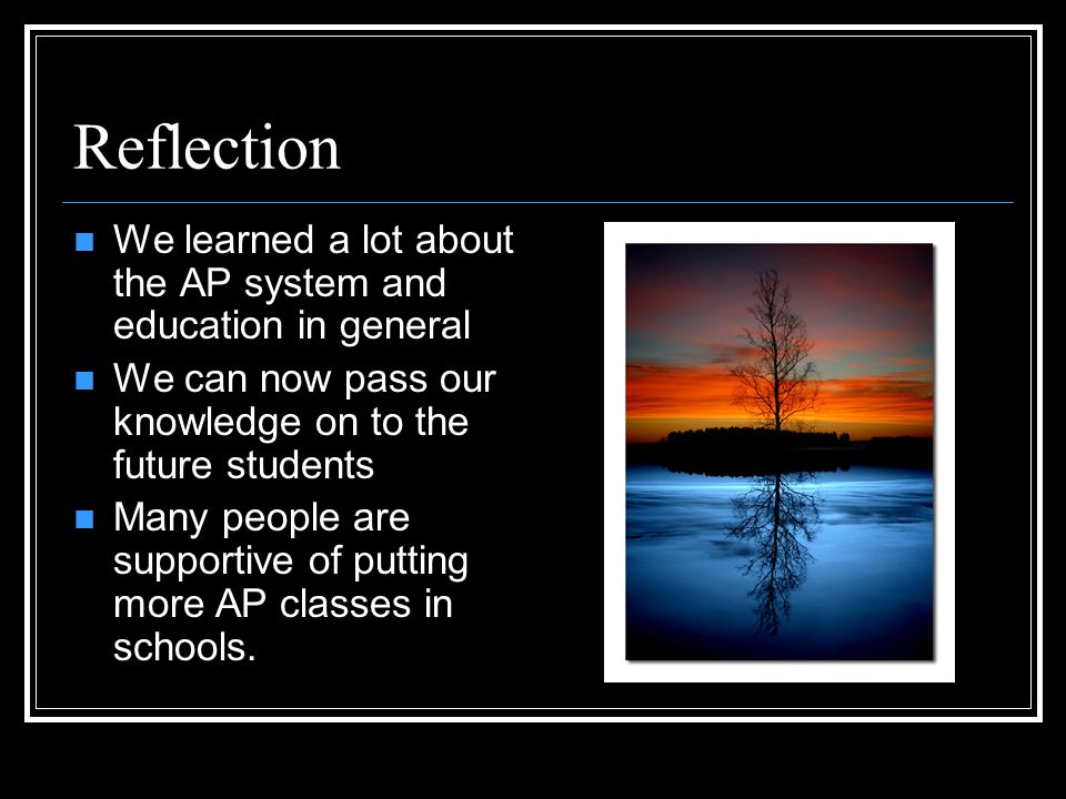 Reflection We learned a lot about the AP system and education in general We can now pass our knowledge on to the future students Many people are supportive of putting more AP classes in schools.