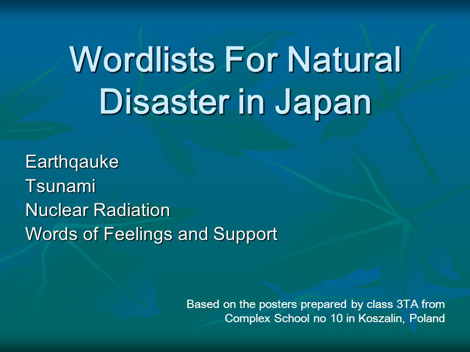 Wordlists For Natural Disaster in Japan EarthqaukeTsunami Nuclear Radiation Words of Feelings and Support Based on the posters prepared by class 3TA from Complex School no 10 in Koszalin, Poland