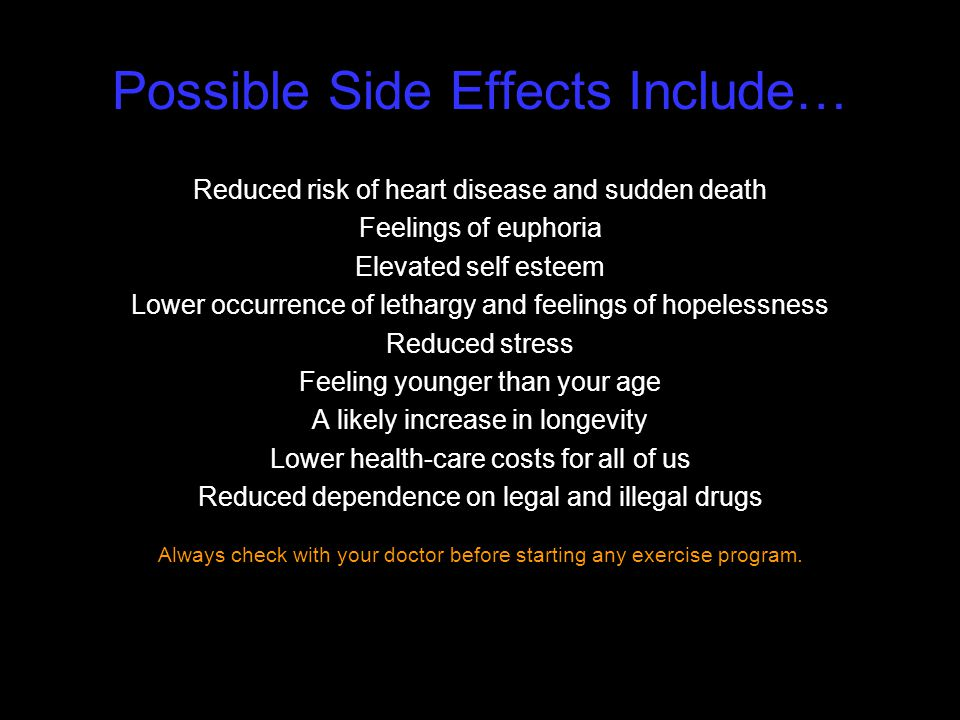 Possible Side Effects Include… Reduced risk of heart disease and sudden death Feelings of euphoria Elevated self esteem Lower occurrence of lethargy a