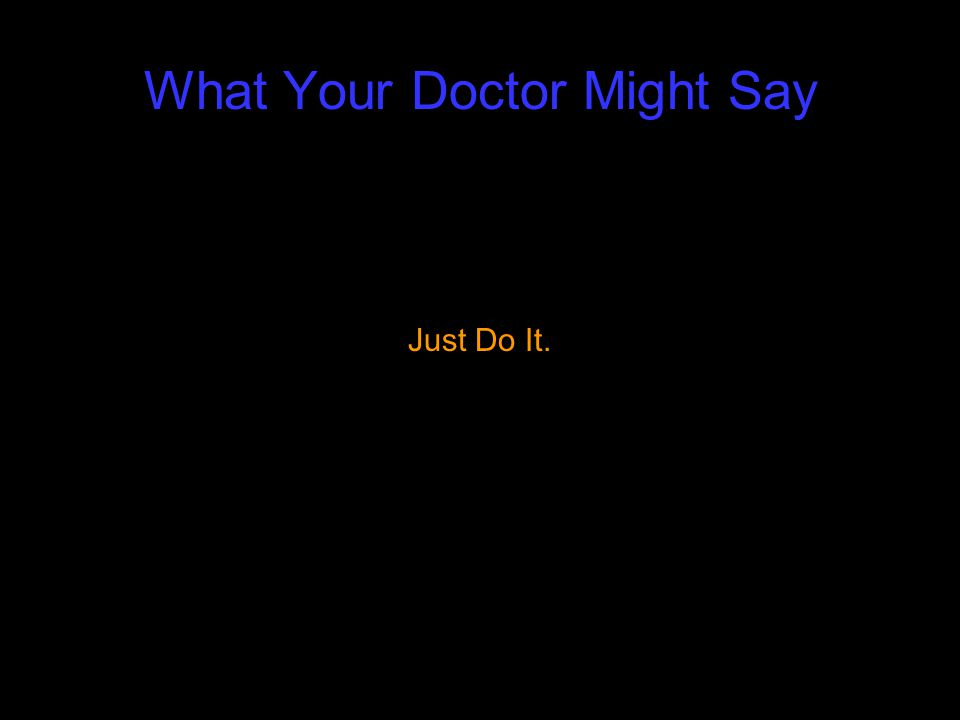 What Your Doctor Might Say Just Do It.