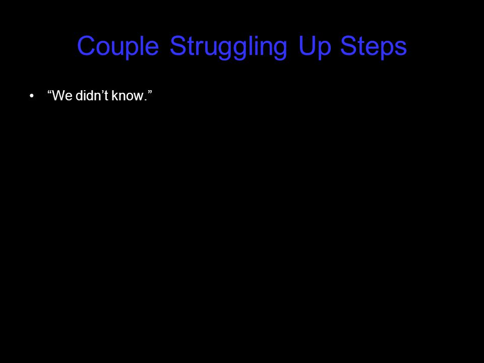 "Couple Struggling Up Steps ""We didn't know."""