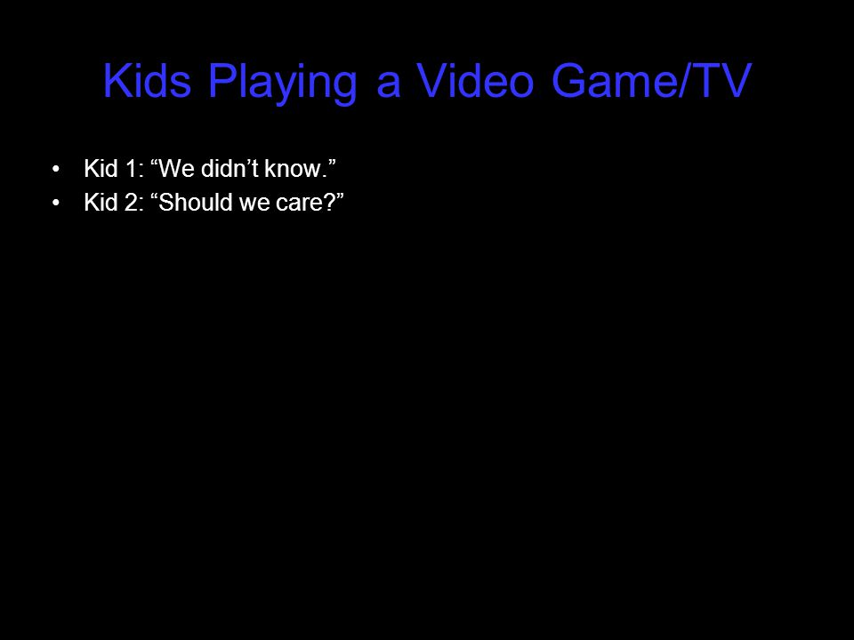 "Kids Playing a Video Game/TV Kid 1: ""We didn't know."" Kid 2: ""Should we care?"""