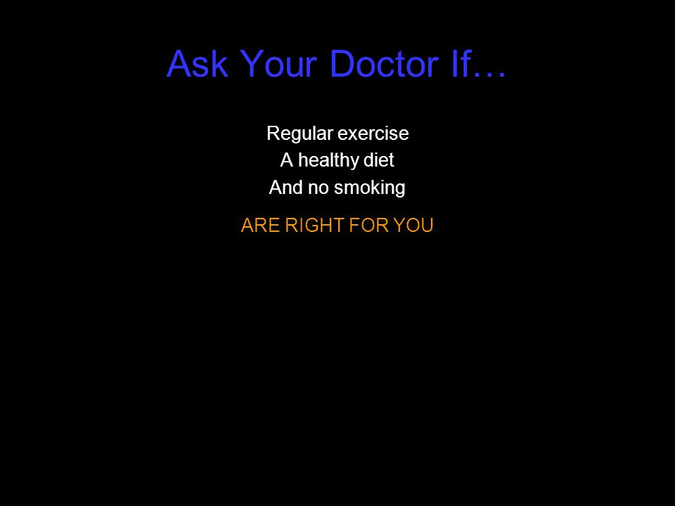Ask Your Doctor If… Regular exercise A healthy diet And no smoking ARE RIGHT FOR YOU