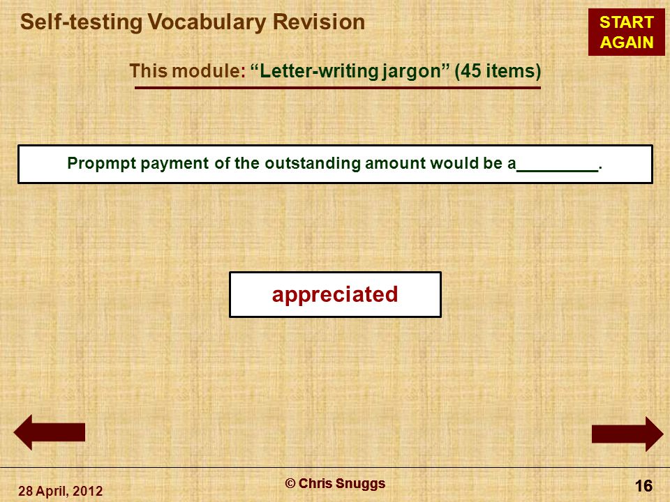 © Chris Snuggs Self-testing Vocabulary Revision START AGAIN This module: Letter-writing jargon (45 items) 28 April, 2012 © Chris Snuggs 16 © Chris Snuggs 16 © Chris Snuggs 16 © Chris Snuggs 16 Propmpt payment of the outstanding amount would be a_________.