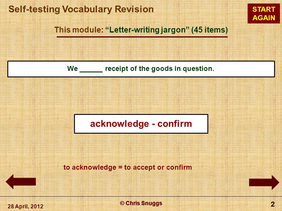 © Chris Snuggs Self-testing Vocabulary Revision START AGAIN This module: Letter-writing jargon (45 items) 28 April, 2012 © Chris Snuggs 2 2 2 2 We ______ receipt of the goods in question.