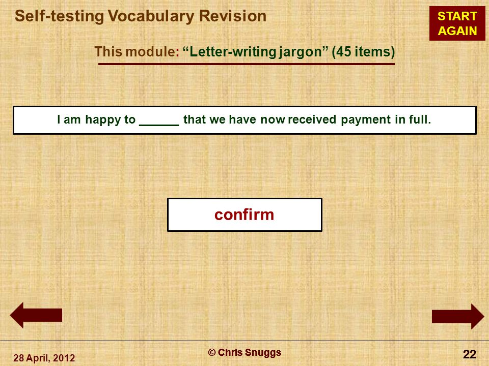 © Chris Snuggs Self-testing Vocabulary Revision START AGAIN This module: Letter-writing jargon (45 items) 28 April, 2012 © Chris Snuggs 22 © Chris Snuggs 22 © Chris Snuggs 22 © Chris Snuggs 22 I am happy to ______ that we have now received payment in full.