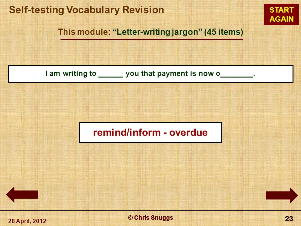 © Chris Snuggs Self-testing Vocabulary Revision START AGAIN This module: Letter-writing jargon (45 items) 28 April, 2012 © Chris Snuggs 23 © Chris Snuggs 23 © Chris Snuggs 23 © Chris Snuggs 23 I am writing to ______ you that payment is now o________.