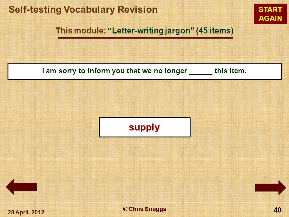 © Chris Snuggs Self-testing Vocabulary Revision START AGAIN This module: Letter-writing jargon (45 items) 28 April, 2012 © Chris Snuggs 40 © Chris Snuggs 40 © Chris Snuggs 40 © Chris Snuggs 40 I am sorry to inform you that we no longer ______ this item.