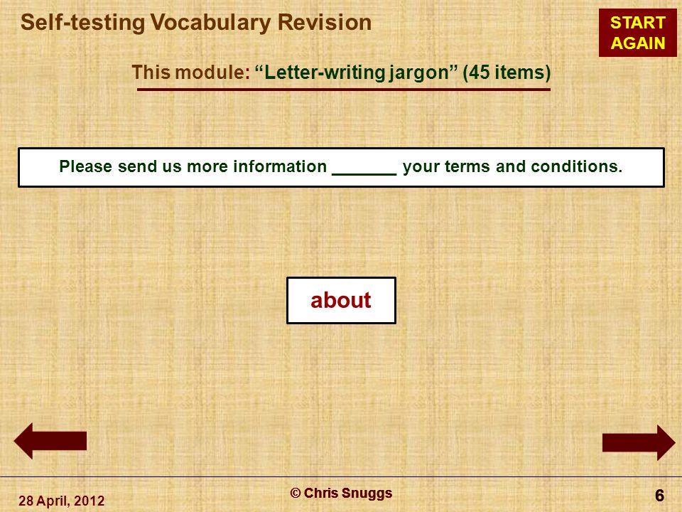 "© Chris Snuggs Self-testing Vocabulary Revision START AGAIN This module: ""Letter-writing jargon"" (45 items) 28 April, 2012 © Chris Snuggs 6 6 6 6 Plea"