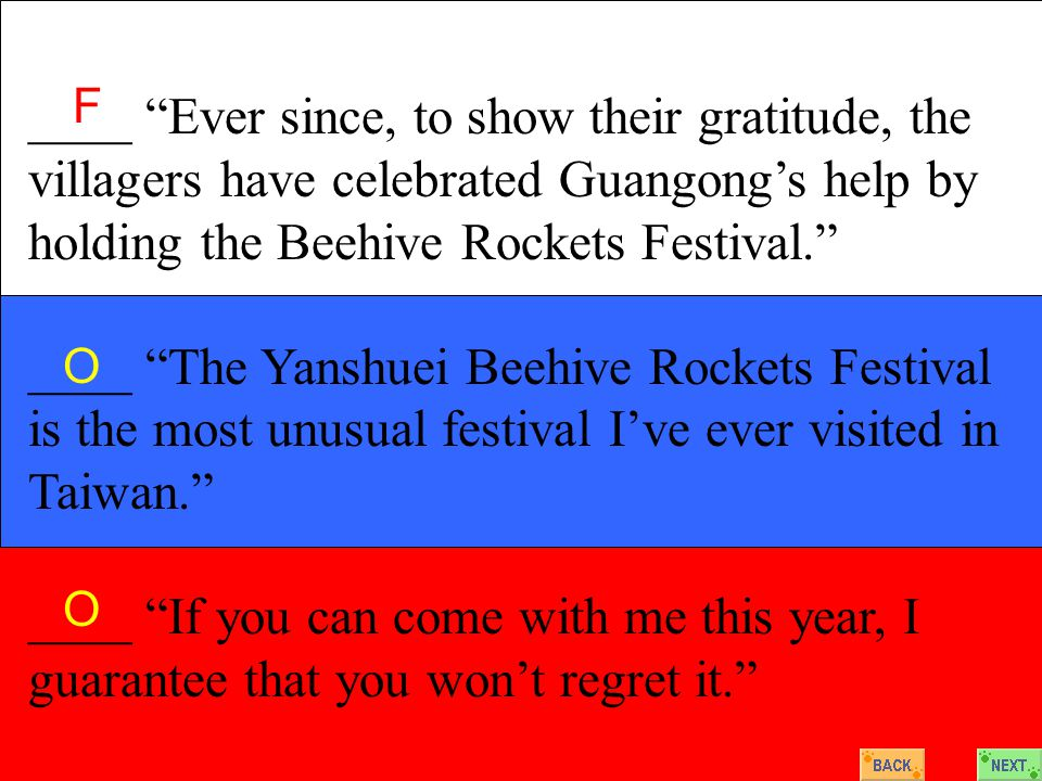 ____ Ever since, to show their gratitude, the villagers have celebrated Guangong's help by holding the Beehive Rockets Festival. ____ The Yanshuei Beehive Rockets Festival is the most unusual festival I've ever visited in Taiwan. ____ If you can come with me this year, I guarantee that you won't regret it. F O O