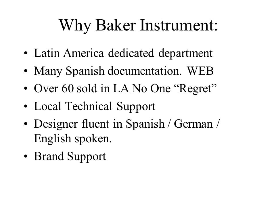 "Why Baker Instrument: Latin America dedicated department Many Spanish documentation. WEB Over 60 sold in LA No One ""Regret"" Local Technical Support De"