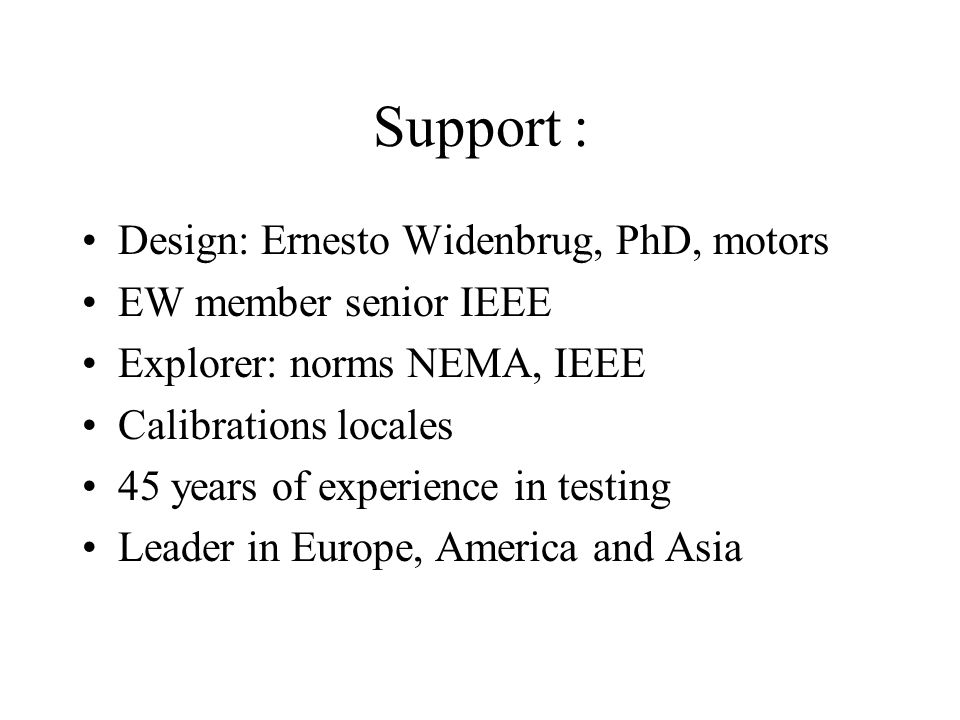 Support : Design: Ernesto Widenbrug, PhD, motors EW member senior IEEE Explorer: norms NEMA, IEEE Calibrations locales 45 years of experience in testing Leader in Europe, America and Asia