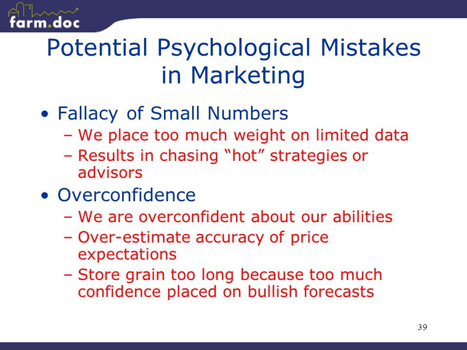 """39 Potential Psychological Mistakes in Marketing Fallacy of Small Numbers –We place too much weight on limited data –Results in chasing """"hot"""" strategi"""