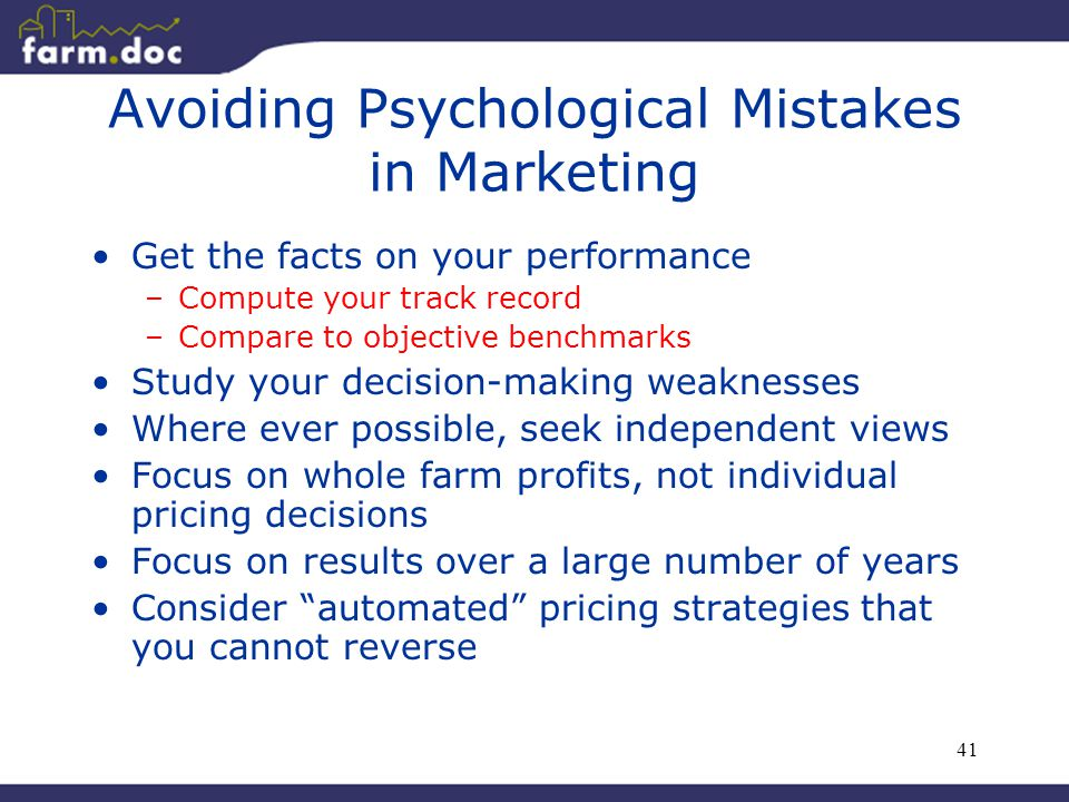 41 Avoiding Psychological Mistakes in Marketing Get the facts on your performance –Compute your track record –Compare to objective benchmarks Study your decision-making weaknesses Where ever possible, seek independent views Focus on whole farm profits, not individual pricing decisions Focus on results over a large number of years Consider automated pricing strategies that you cannot reverse