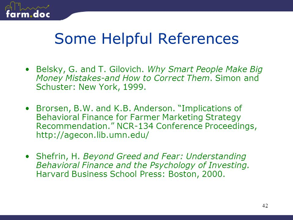 42 Some Helpful References Belsky, G. and T. Gilovich. Why Smart People Make Big Money Mistakes-and How to Correct Them. Simon and Schuster: New York,