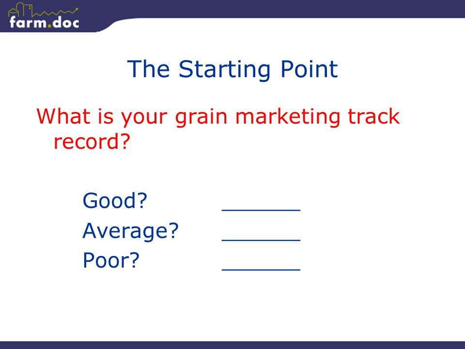 43 The Starting Point What is your grain marketing track record? Good?______ Average?______ Poor?______