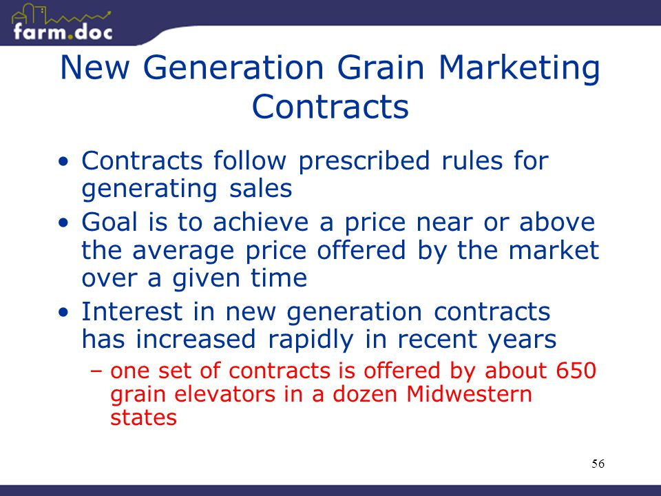 56 New Generation Grain Marketing Contracts Contracts follow prescribed rules for generating sales Goal is to achieve a price near or above the averag