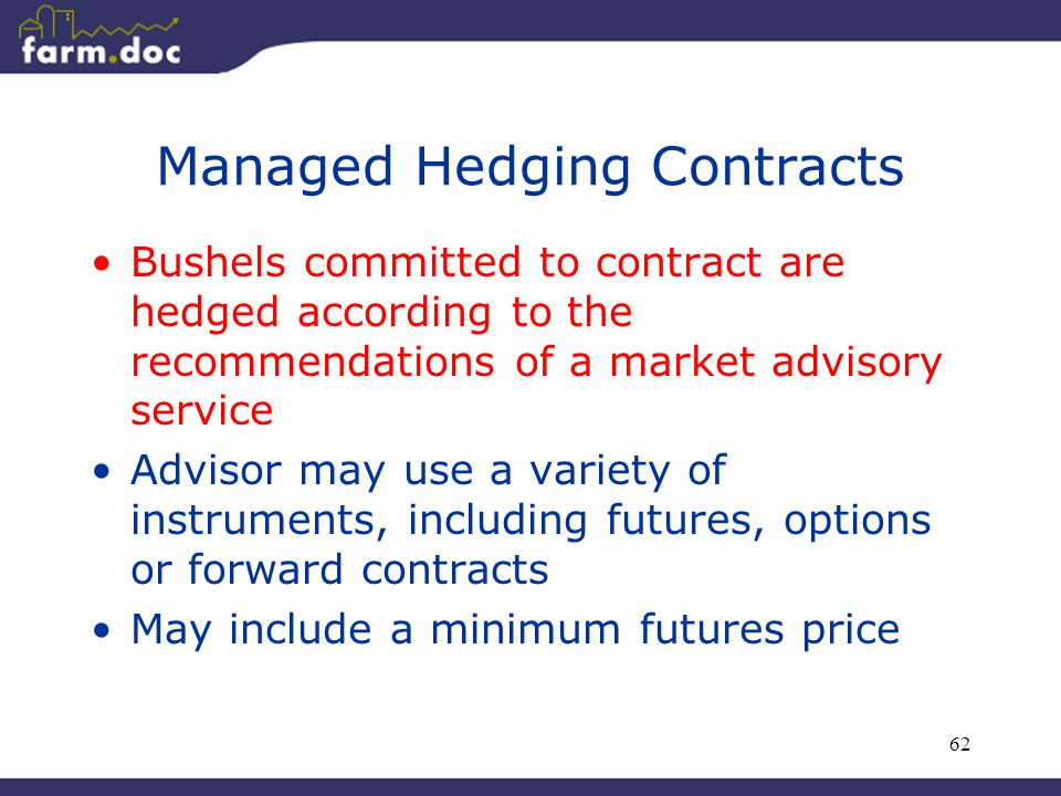 62 Managed Hedging Contracts Bushels committed to contract are hedged according to the recommendations of a market advisory service Advisor may use a variety of instruments, including futures, options or forward contracts May include a minimum futures price