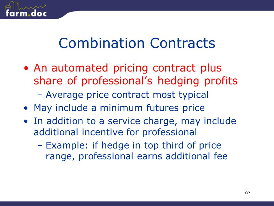 63 Combination Contracts An automated pricing contract plus share of professional's hedging profits –Average price contract most typical May include a minimum futures price In addition to a service charge, may include additional incentive for professional –Example: if hedge in top third of price range, professional earns additional fee