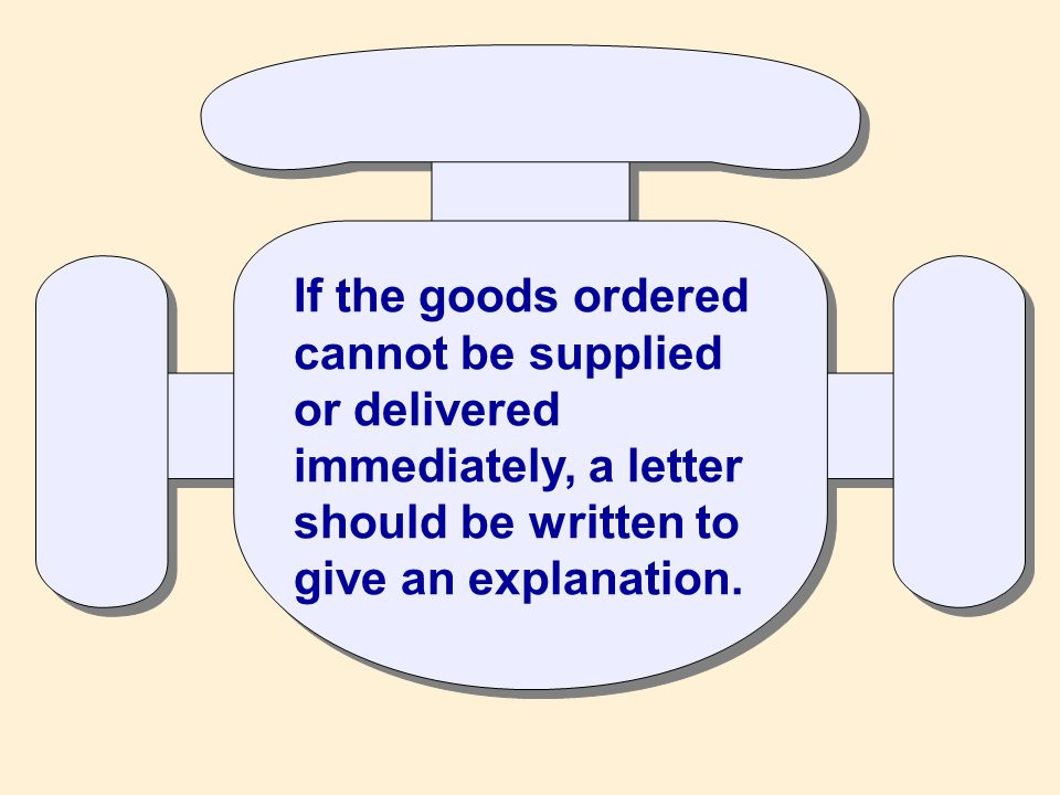 If the goods ordered cannot be supplied or delivered immediately, a letter should be written to give an explanation.