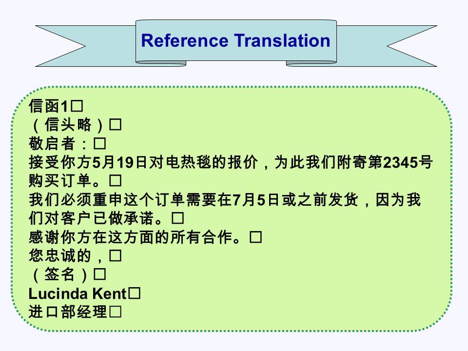 信函 1 (信头略) 敬启者: 接受你方 5 月 19 日对电热毯的报价,为此我们附寄第 2345 号 购买订单。 我们必须重申这个订单需要在 7 月 5 日或之前发货,因为我 们对客户已做承诺。 感谢你方在这方面的所有合作。 您忠诚的, (签名) Lucinda Kent 进口部经理 Reference Translation