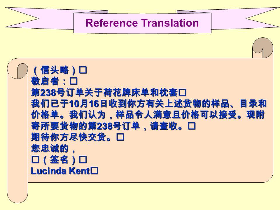 (信头略)敬启者: 第 238 号订单关于荷花牌床单和枕套 我们已于 10 月 16 日收到你方有关上述货物的样品、目录和 价格单。我们认为,样品令人满意且价格可以接受。现附 寄所要货物的第 238 号订单,请查收。 期待你方尽快交货。您忠诚的,(签名) Lucinda Kent Reference Translation