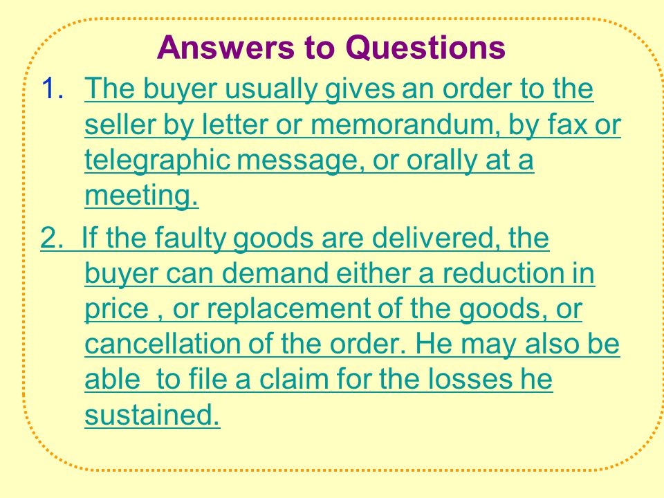 Answers to Questions 1.The buyer usually gives an order to the seller by letter or memorandum, by fax or telegraphic message, or orally at a meeting.The buyer usually gives an order to the seller by letter or memorandum, by fax or telegraphic message, or orally at a meeting.