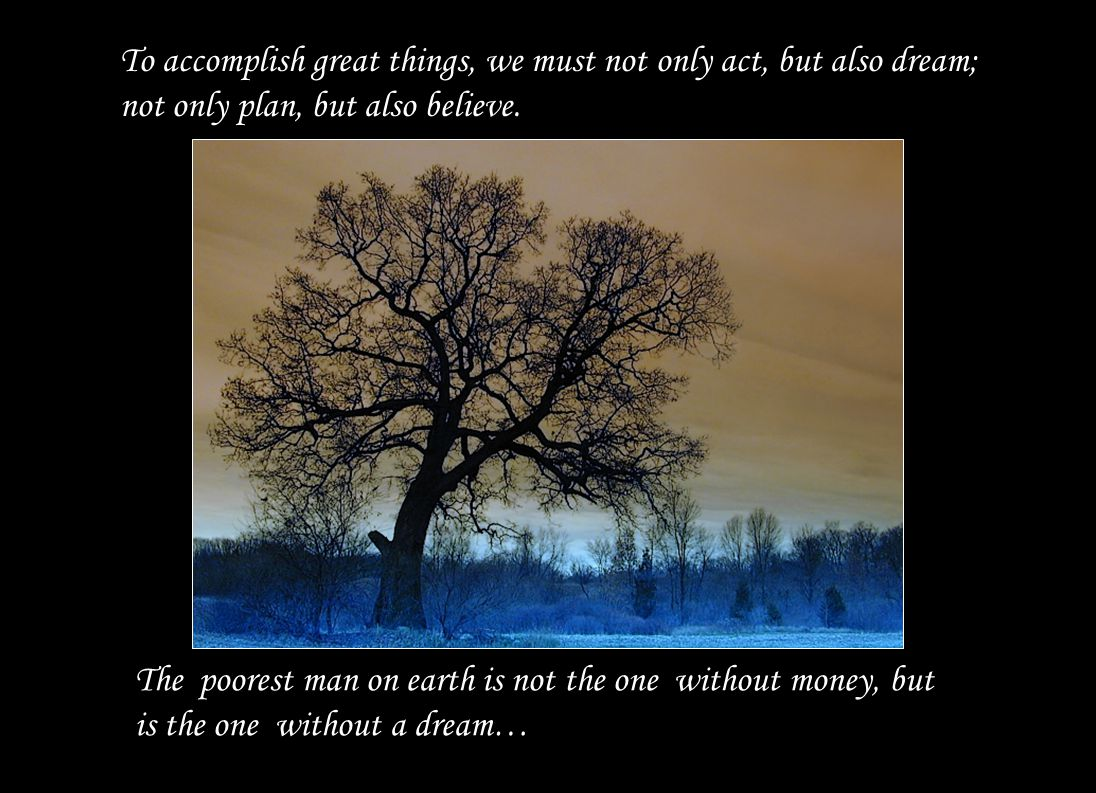 To accomplish great things, we must not only act, but also dream; not only plan, but also believe.