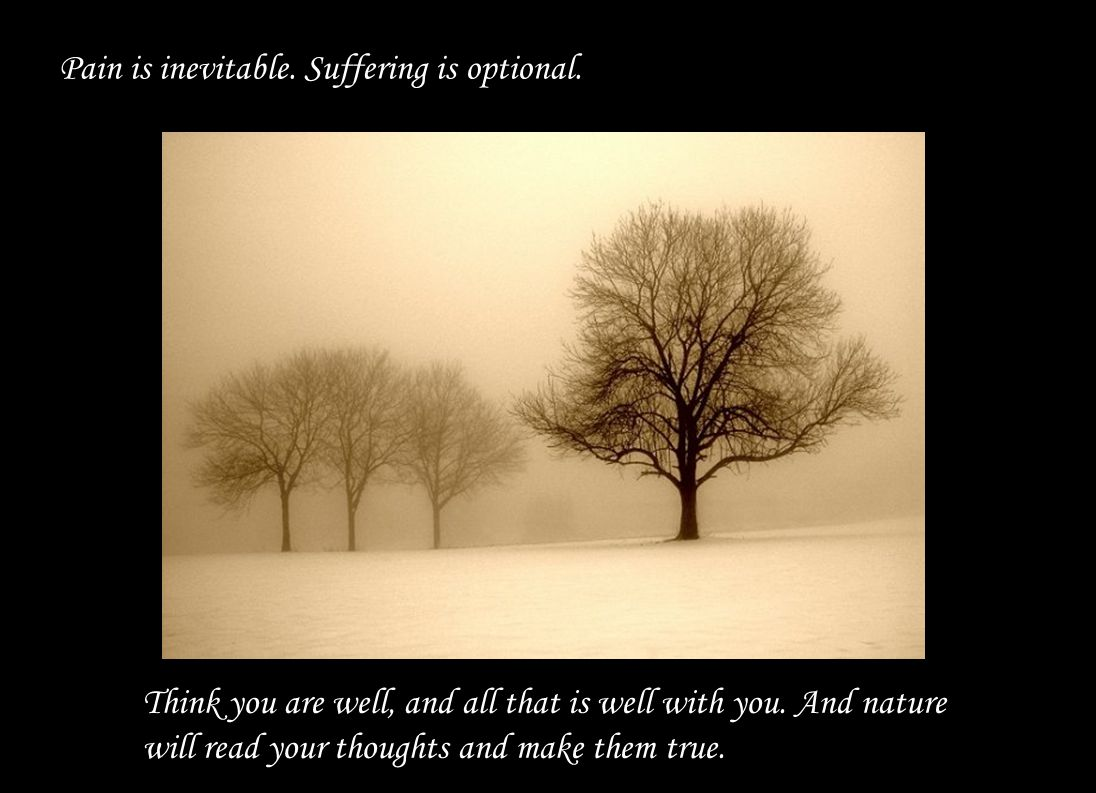 Pain is inevitable.Suffering is optional. Think you are well, and all that is well with you.