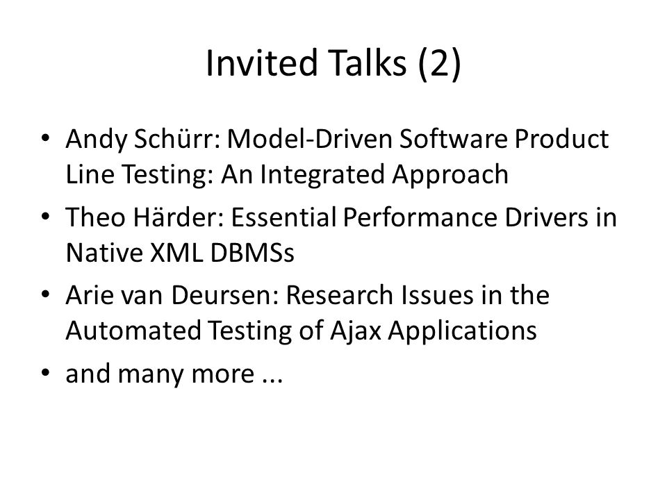 Invited Talks (2) Andy Schürr: Model-Driven Software Product Line Testing: An Integrated Approach Theo Härder: Essential Performance Drivers in Native XML DBMSs Arie van Deursen: Research Issues in the Automated Testing of Ajax Applications and many more...