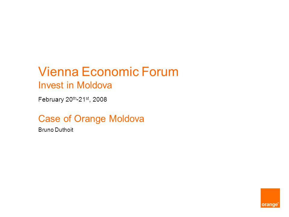 Vienna Economic Forum Invest in Moldova February 20 th -21 st, 2008 Case of Orange Moldova Bruno Duthoit