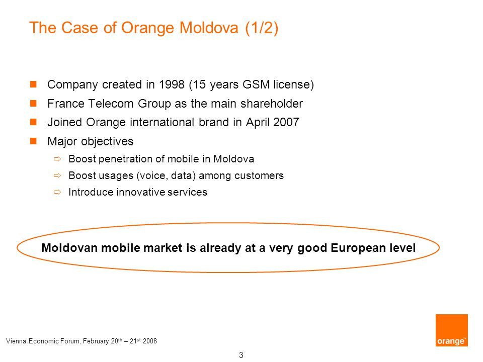 3 Vienna Economic Forum, February 20 th – 21 st 2008 The Case of Orange Moldova (1/2) Company created in 1998 (15 years GSM license) France Telecom Gr