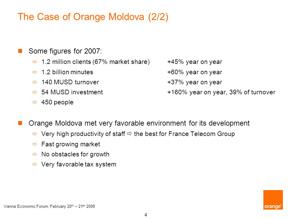 4 Vienna Economic Forum, February 20 th – 21 st 2008 The Case of Orange Moldova (2/2) Some figures for 2007:  1.2 million clients (67% market share)
