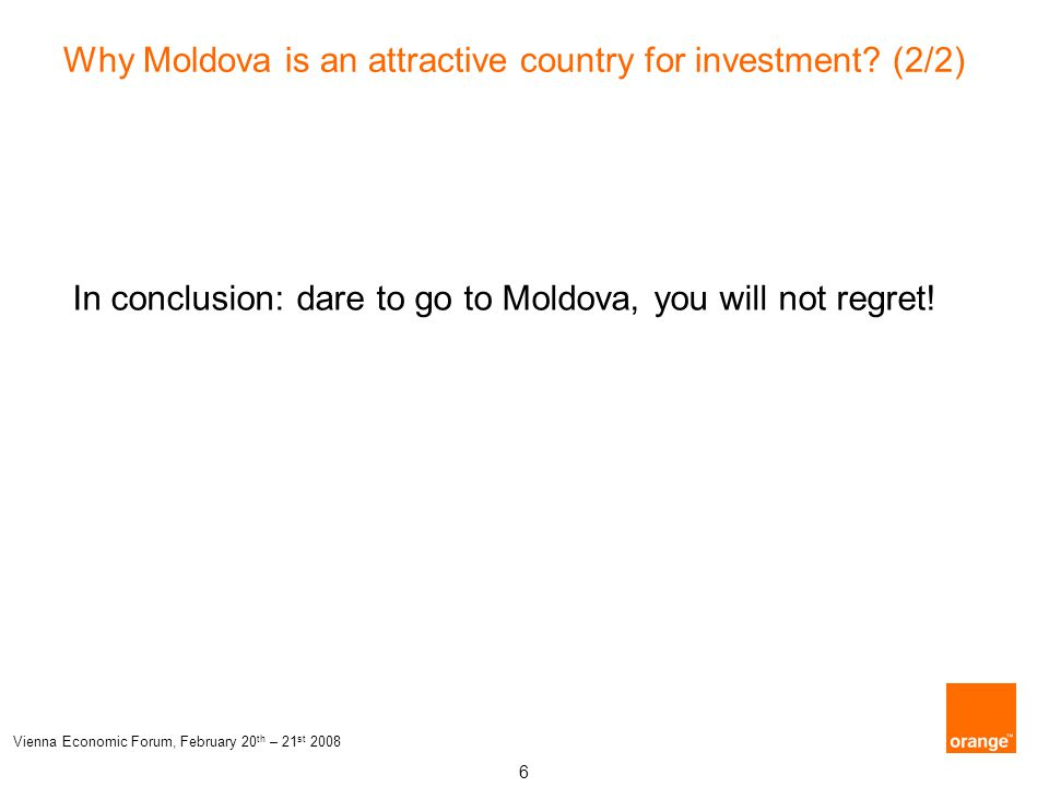 6 Vienna Economic Forum, February 20 th – 21 st 2008 Why Moldova is an attractive country for investment? (2/2) In conclusion: dare to go to Moldova,