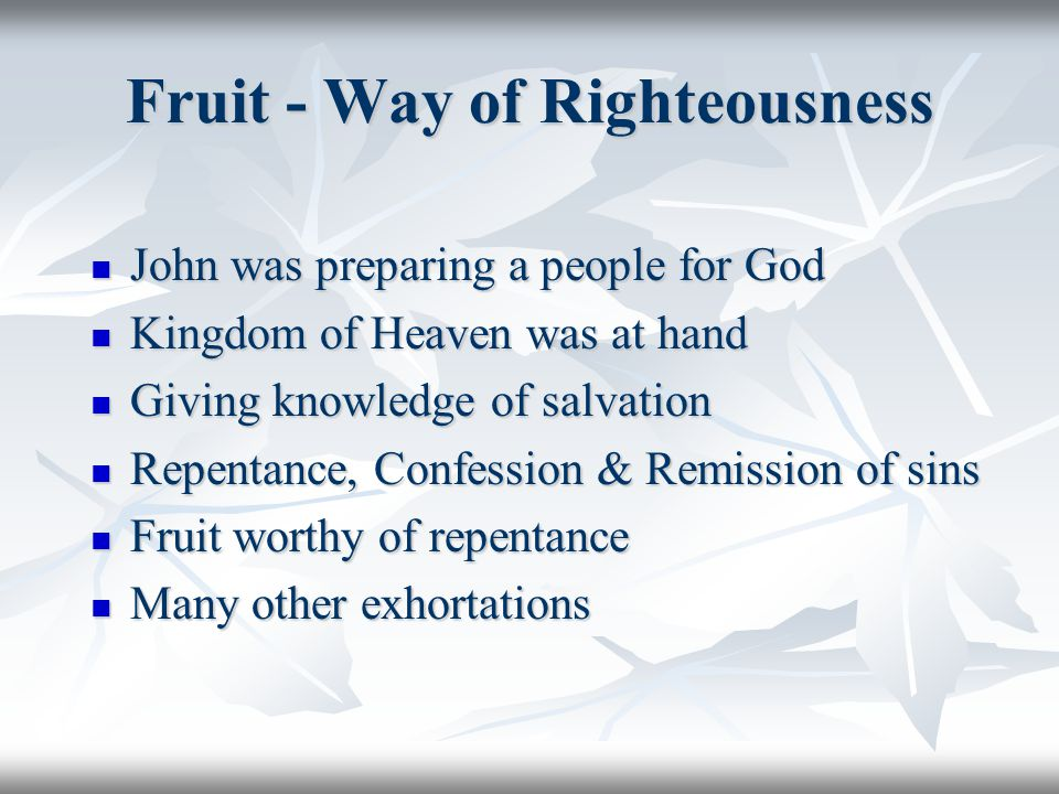 Fruit - Way of Righteousness John was preparing a people for God John was preparing a people for God Kingdom of Heaven was at hand Kingdom of Heaven w