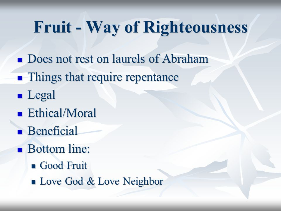Fruit - Way of Righteousness Does not rest on laurels of Abraham Does not rest on laurels of Abraham Things that require repentance Things that require repentance Legal Legal Ethical/Moral Ethical/Moral Beneficial Beneficial Bottom line: Bottom line: Good Fruit Good Fruit Love God & Love Neighbor Love God & Love Neighbor