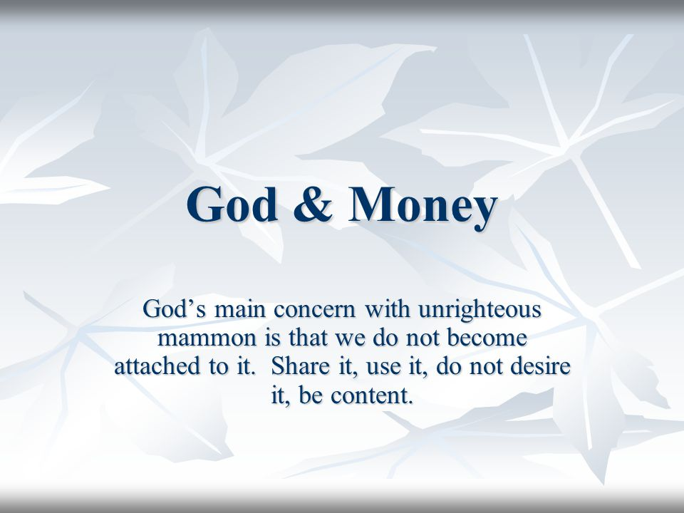 God & Money God's main concern with unrighteous mammon is that we do not become attached to it.
