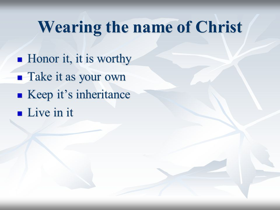 Wearing the name of Christ Honor it, it is worthy Honor it, it is worthy Take it as your own Take it as your own Keep it's inheritance Keep it's inher