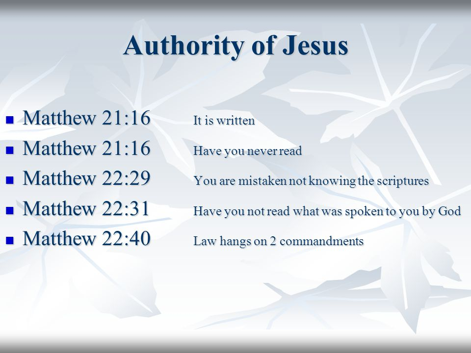 Authority of Jesus Matthew 21:16 It is written Matthew 21:16 It is written Matthew 21:16 Have you never read Matthew 21:16 Have you never read Matthew 22:29 You are mistaken not knowing the scriptures Matthew 22:29 You are mistaken not knowing the scriptures Matthew 22:31 Have you not read what was spoken to you by God Matthew 22:31 Have you not read what was spoken to you by God Matthew 22:40 Law hangs on 2 commandments Matthew 22:40 Law hangs on 2 commandments