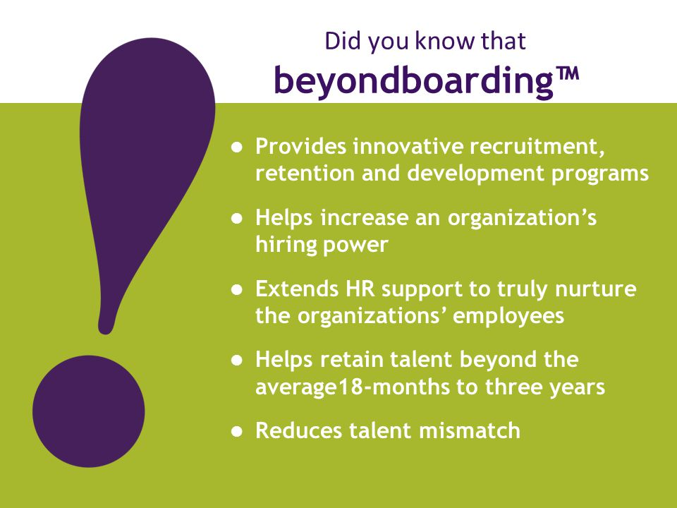 Did you know that beyondboarding™ Provides innovative recruitment, retention and development programs Helps increase an organization's hiring power Extends HR support to truly nurture the organizations' employees Helps retain talent beyond the average18-months to three years Reduces talent mismatch