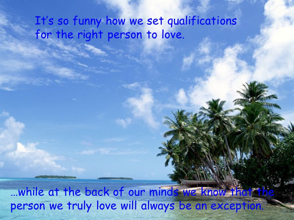 It's so funny how we set qualifications for the right person to love.