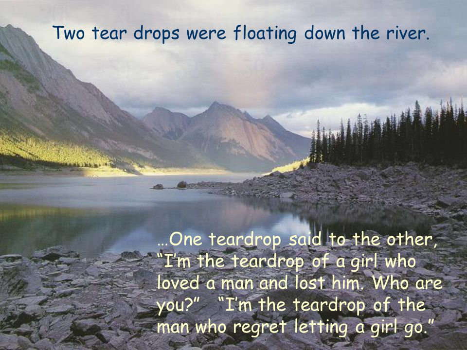 """Two tear drops were floating down the river. …One teardrop said to the other, """"I'm the teardrop of a girl who loved a man and lost him. Who are you?"""""""