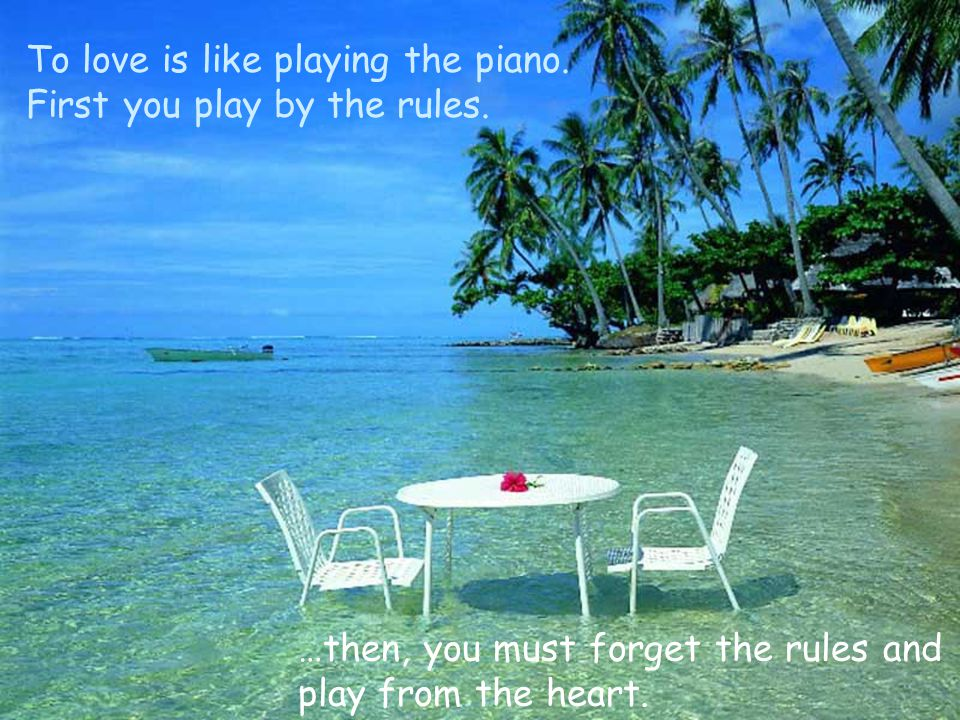 To love is like playing the piano. First you play by the rules. …then, you must forget the rules and play from the heart.