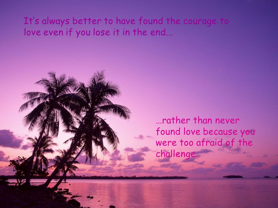 It's always better to have found the courage to love even if you lose it in the end...