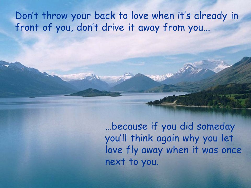 Don't throw your back to love when it's already in front of you, don't drive it away from you...