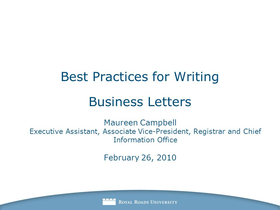 Best Practices for Writing Business Letters Maureen Campbell Executive Assistant, Associate Vice-President, Registrar and Chief Information Office February 26, 2010